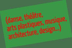 (danse, théâtre, arts plastiques, musique, architecture, design…)